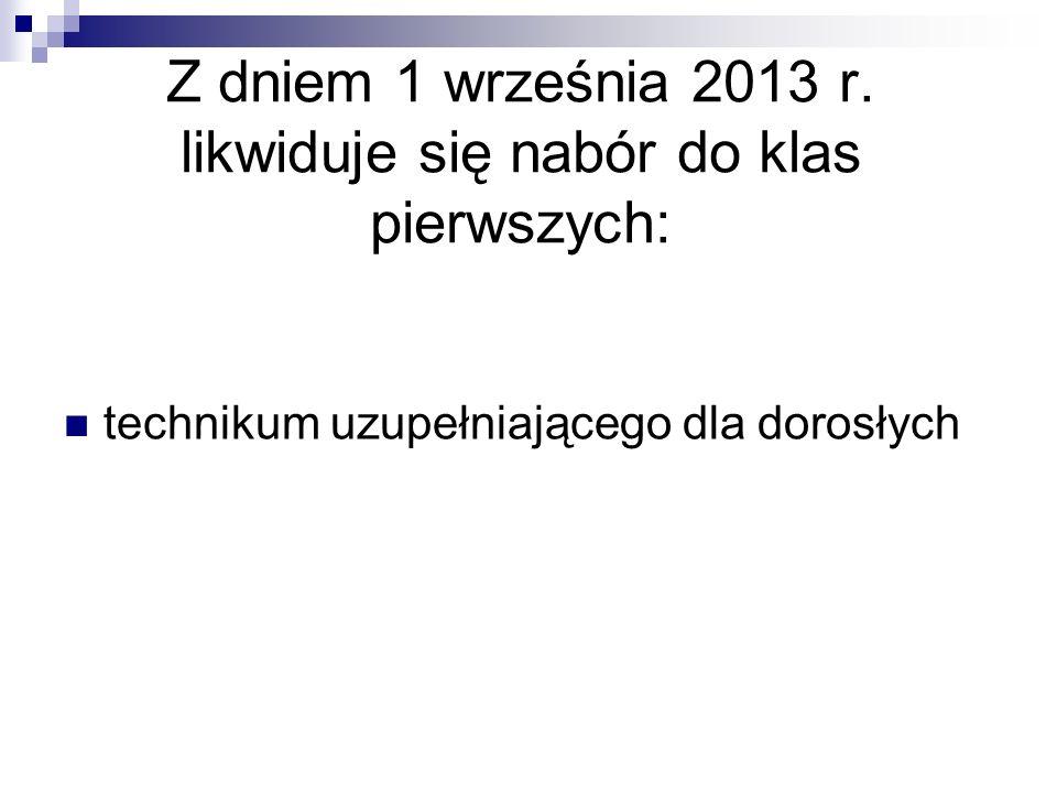 Z dniem 1 września 2013 r. likwiduje się nabór do klas pierwszych: technikum uzupełniającego dla dorosłych