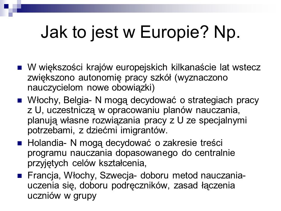 Jak to jest w Europie? Np. W większości krajów europejskich kilkanaście lat wstecz zwiększono autonomię pracy szkół (wyznaczono nauczycielom nowe obow