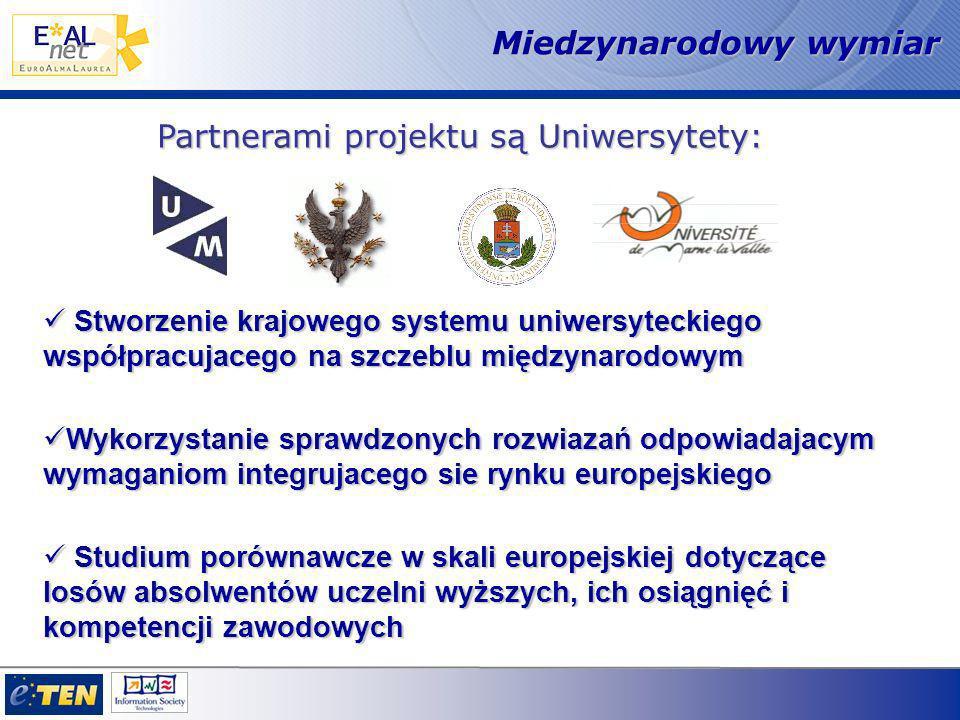 Stworzenie krajowego systemu uniwersyteckiego współpracujacego na szczeblu międzynarodowym Stworzenie krajowego systemu uniwersyteckiego współpracujacego na szczeblu międzynarodowym Wykorzystanie sprawdzonych rozwiazań odpowiadajacym wymaganiom integrujacego sie rynku europejskiego Wykorzystanie sprawdzonych rozwiazań odpowiadajacym wymaganiom integrujacego sie rynku europejskiego Studium porównawcze w skali europejskiej dotyczące losów absolwentów uczelni wyższych, ich osiągnięć i kompetencji zawodowych Studium porównawcze w skali europejskiej dotyczące losów absolwentów uczelni wyższych, ich osiągnięć i kompetencji zawodowych Miedzynarodowy wymiar Partnerami projektu są Uniwersytety: