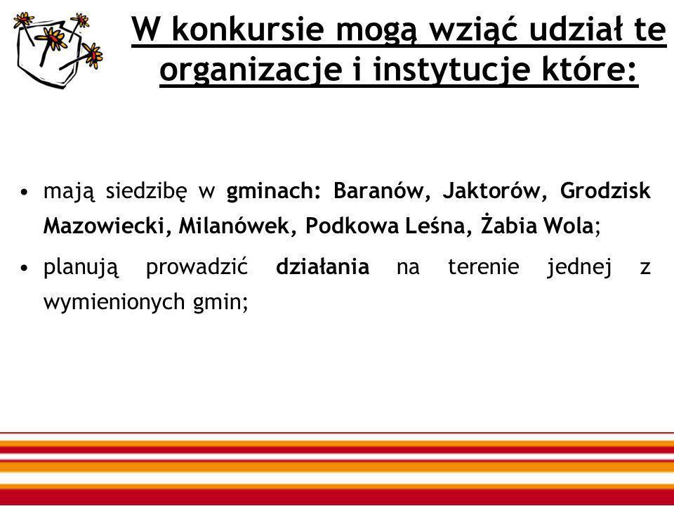 W konkursie mogą wziąć udział te organizacje i instytucje które: mają siedzibę w gminach: Baranów, Jaktorów, Grodzisk Mazowiecki, Milanówek, Podkowa Leśna, Żabia Wola; planują prowadzić działania na terenie jednej z wymienionych gmin;