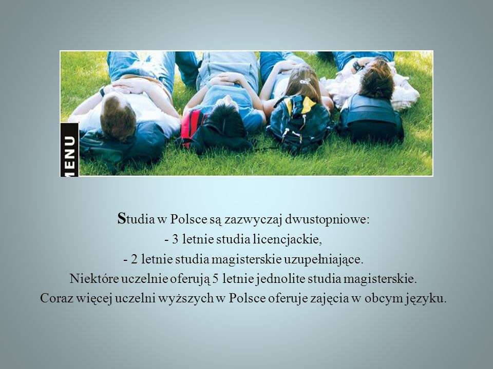S tudia w Polsce są zazwyczaj dwustopniowe: - 3 letnie studia licencjackie, - 2 letnie studia magisterskie uzupełniające. Niektóre uczelnie oferują 5