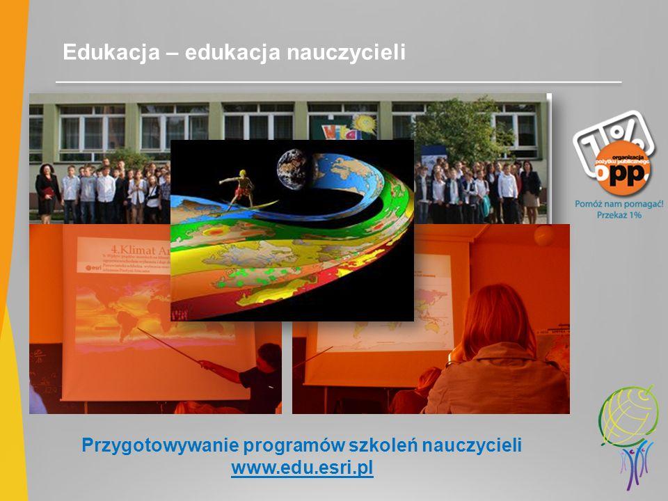 Edukacja – edukacja nauczycieli Przygotowywanie programów szkoleń nauczycieli www.edu.esri.pl
