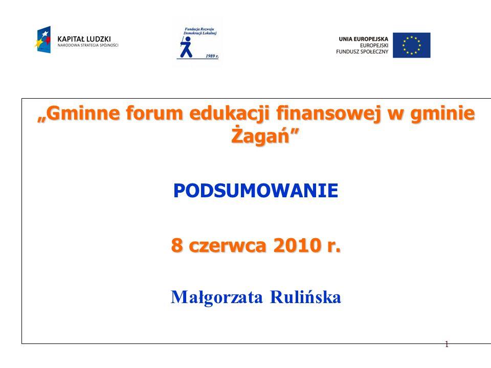 1 Gminne forum edukacji finansowej w gminie Żagań PODSUMOWANIE 8 czerwca 2010 r. Małgorzata Rulińska