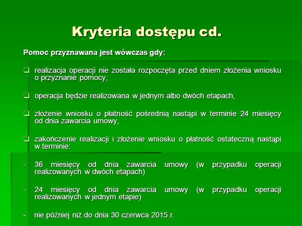 Kryteria dostępu cd. Kryteria dostępu cd. Pomoc przyznawana jest wówczas gdy: realizacja operacji nie została rozpoczęta przed dniem złożenia wniosku