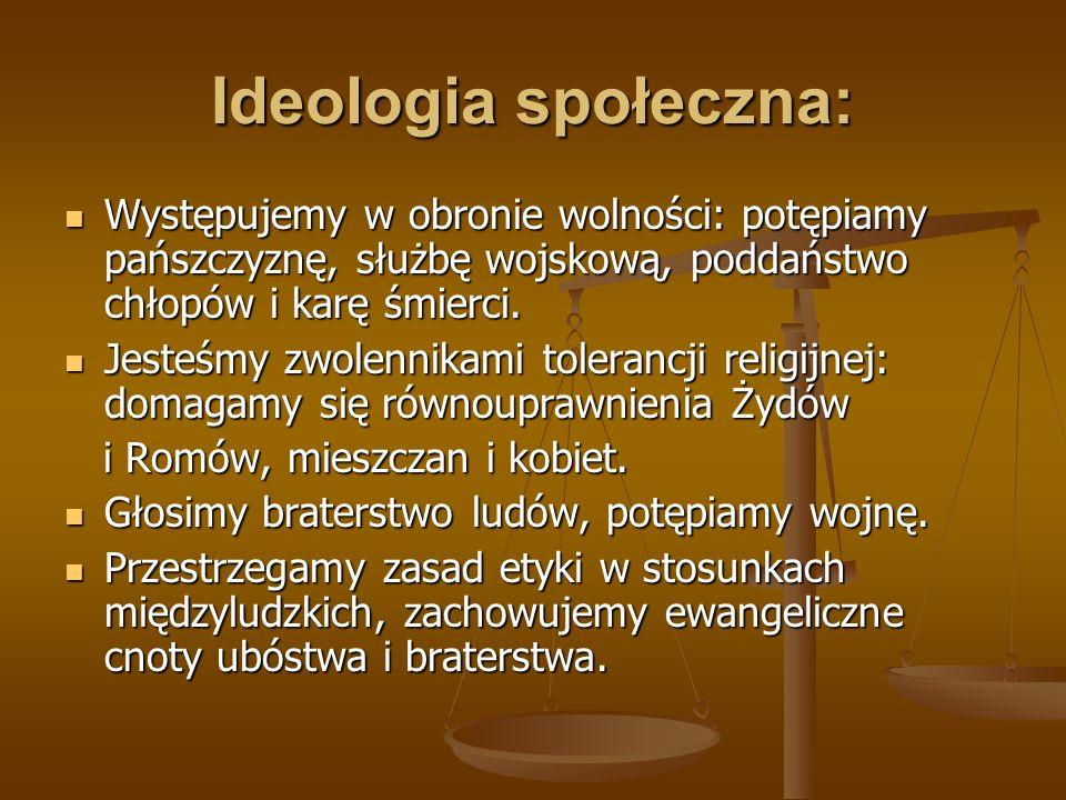 Ideologia społeczna: Występujemy w obronie wolności: potępiamy pańszczyznę, służbę wojskową, poddaństwo chłopów i karę śmierci. Występujemy w obronie
