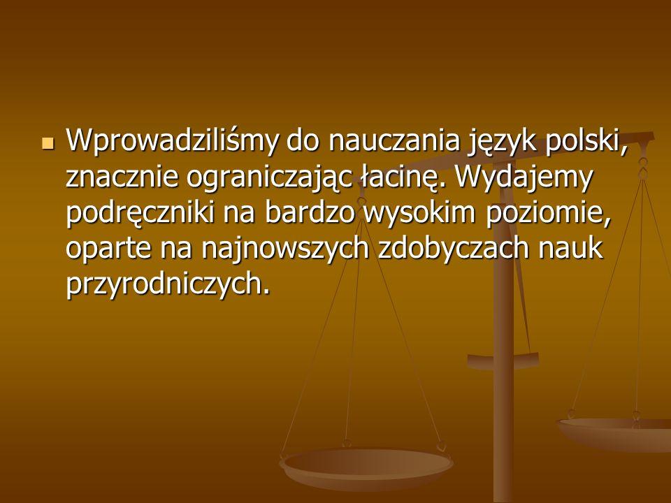 Wprowadziliśmy do nauczania język polski, znacznie ograniczając łacinę. Wydajemy podręczniki na bardzo wysokim poziomie, oparte na najnowszych zdobycz