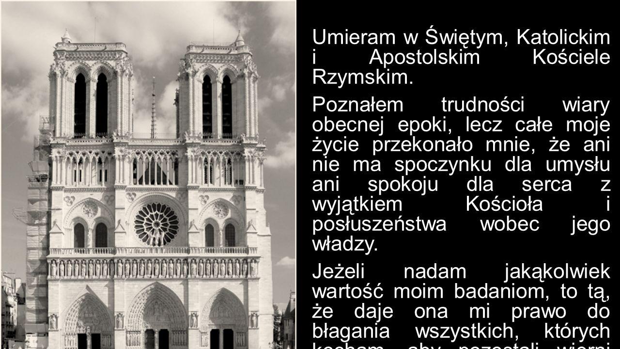 Umieram w Świętym, Katolickim i Apostolskim Kościele Rzymskim. Poznałem trudności wiary obecnej epoki, lecz całe moje życie przekonało mnie, że ani ni