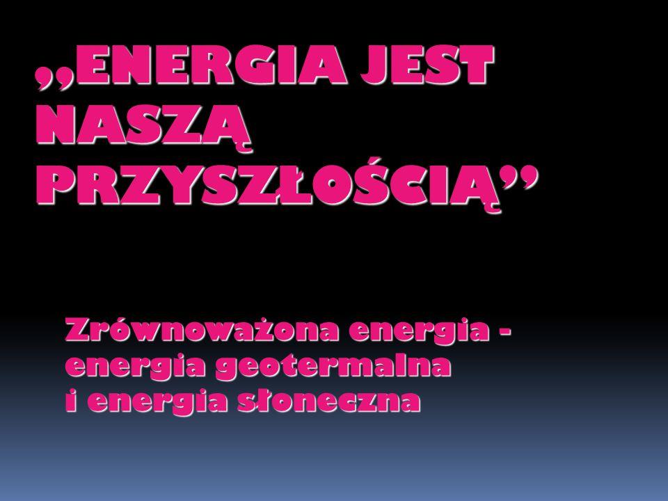 ENERGIA JEST NASZĄ PRZYSZŁOŚCIĄ Zrównoważona energia - energia geotermalna i energia słoneczna