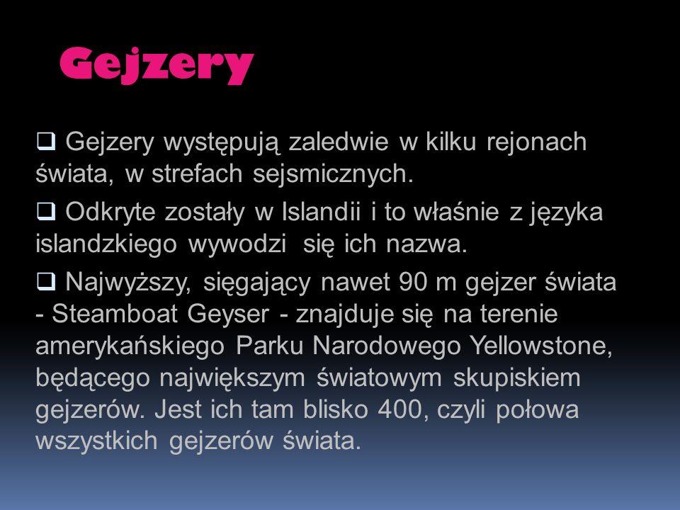 Gejzery Gejzery występują zaledwie w kilku rejonach świata, w strefach sejsmicznych. Odkryte zostały w Islandii i to właśnie z języka islandzkiego wyw