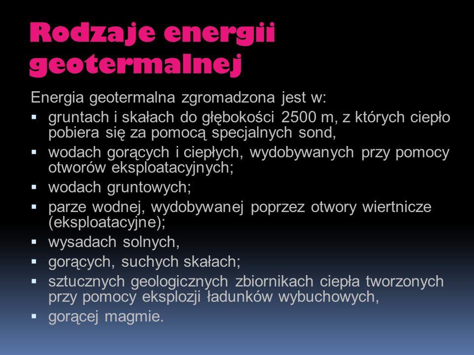 Rodzaje energii geotermalnej Energia geotermalna zgromadzona jest w: gruntach i skałach do głębokości 2500 m, z których ciepło pobiera się za pomocą s