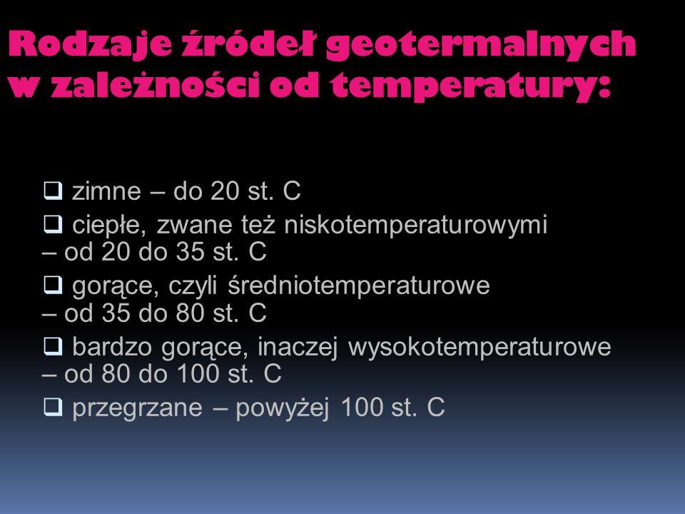 Rodzaje źródeł geotermalnych w zależności od temperatury: zimne – do 20 st. C ciepłe, zwane też niskotemperaturowymi – od 20 do 35 st. C gorące, czyli