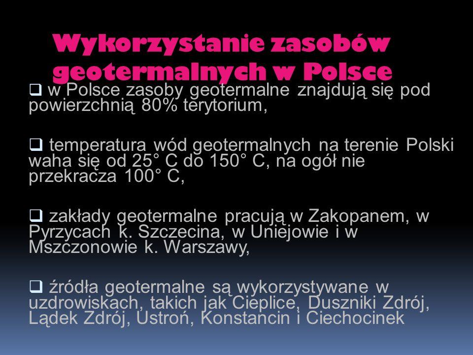 Wykorzystanie zasobów geotermalnych w Polsce w Polsce zasoby geotermalne znajdują się pod powierzchnią 80% terytorium, temperatura wód geotermalnych n