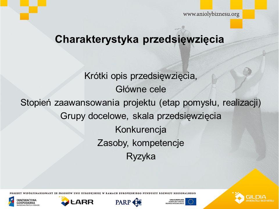 Charakterystyka przedsięwzięcia Krótki opis przedsięwzięcia, Główne cele Stopień zaawansowania projektu (etap pomysłu, realizacji) Grupy docelowe, skala przedsięwzięcia Konkurencja Zasoby, kompetencje Ryzyka