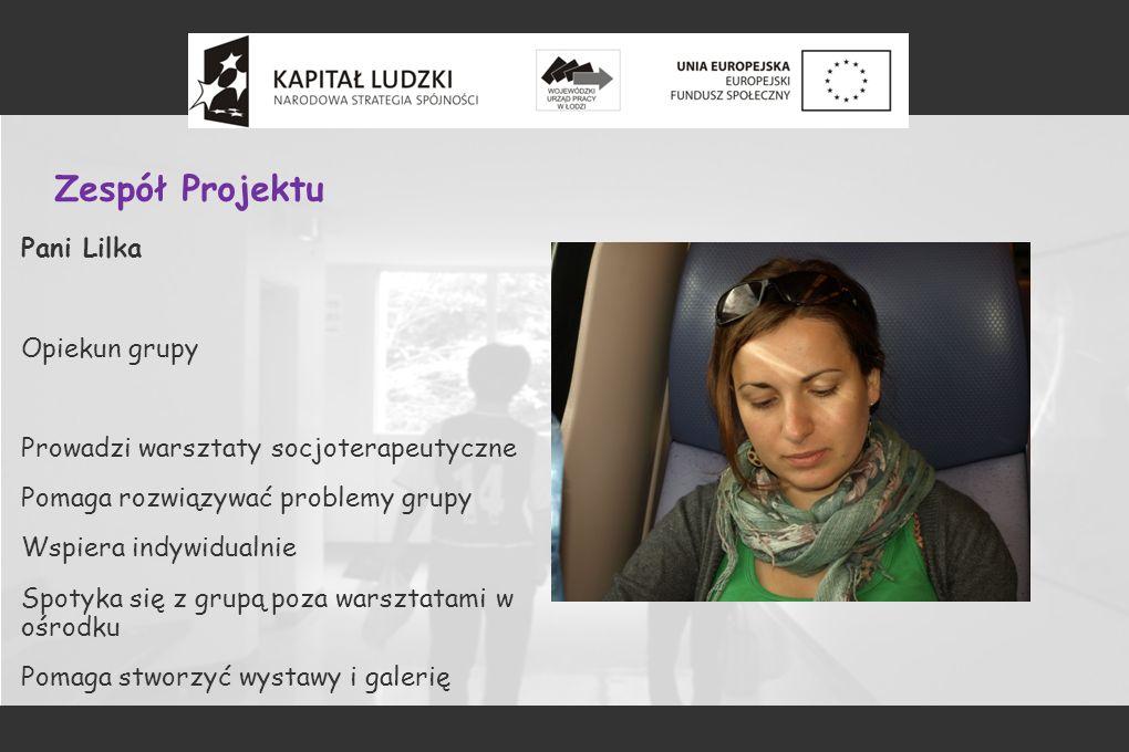 Zespół Projektu Pani Lilka Opiekun grupy Prowadzi warsztaty socjoterapeutyczne Pomaga rozwiązywać problemy grupy Wspiera indywidualnie Spotyka się z grupą poza warsztatami w ośrodku Pomaga stworzyć wystawy i galerię