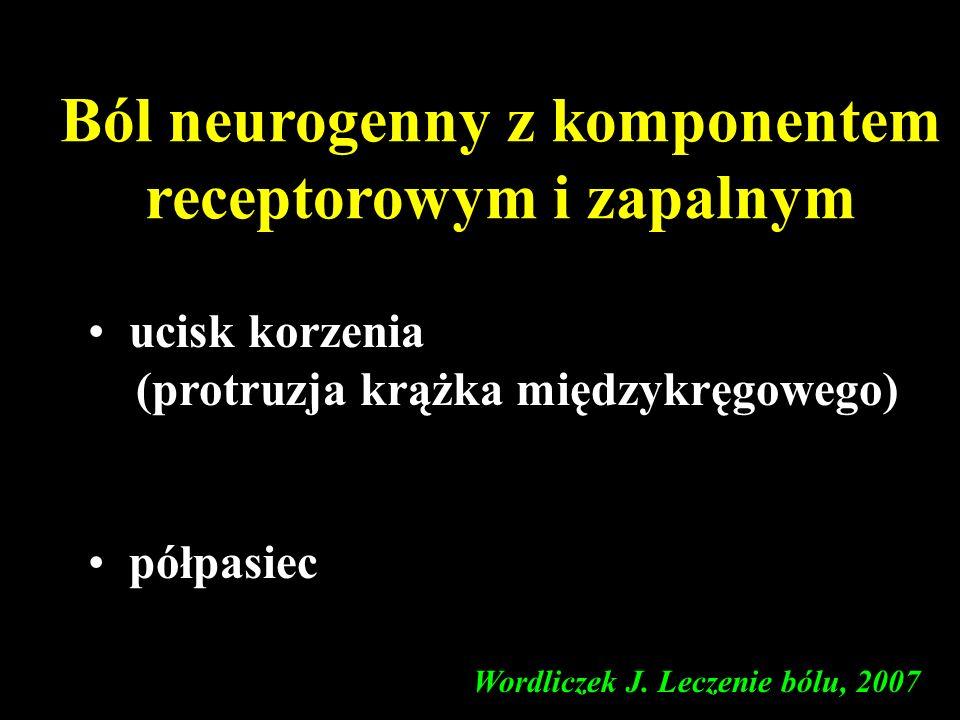 Ból neurogenny z komponentem receptorowym i zapalnym ucisk korzenia (protruzja krążka międzykręgowego) półpasiec Wordliczek J. Leczenie bólu, 2007