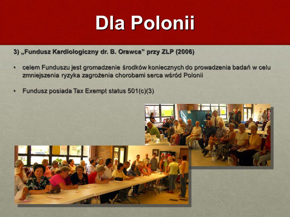 Dla Polonii 3) Fundusz Kardiologiczny dr. B. Orawca przy ZLP (2006) celem Funduszu jest gromadzenie środków koniecznych do prowadzenia badań w celu zm