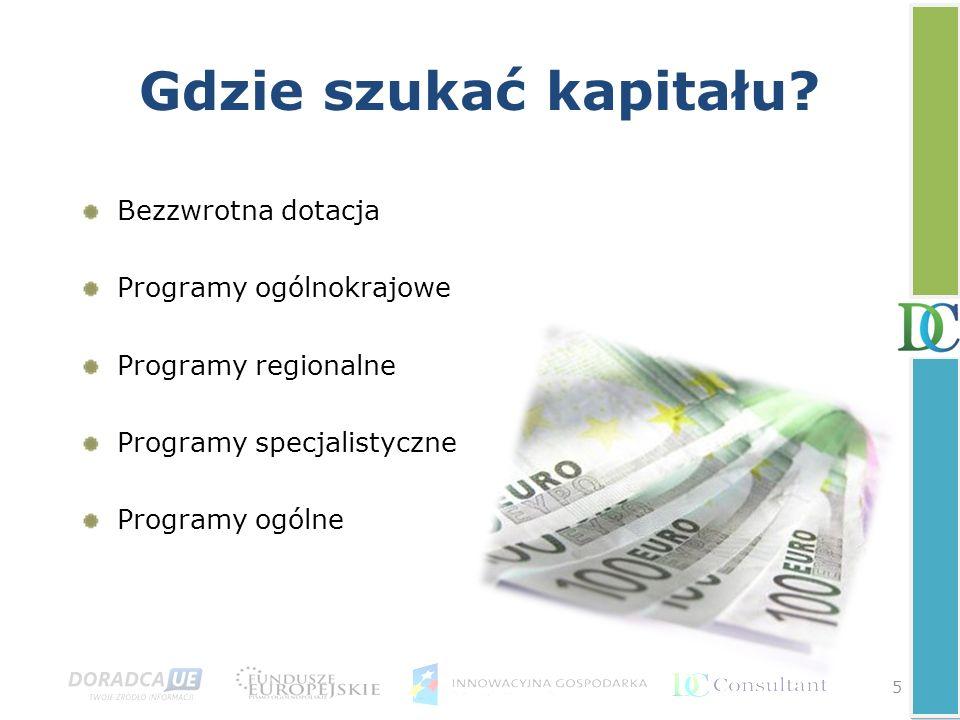 5 Gdzie szukać kapitału? Bezzwrotna dotacja Programy ogólnokrajowe Programy regionalne Programy specjalistyczne Programy ogólne