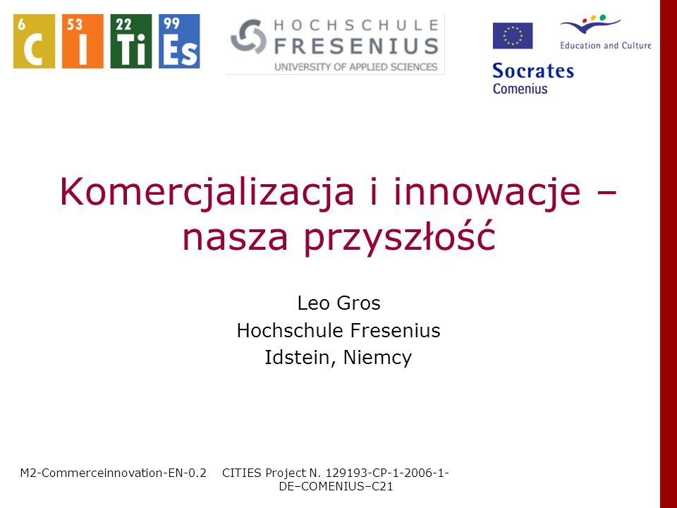 M2-Commerceinnovation-EN-0.2CITIES Project N. 129193-CP-1-2006-1- DE–COMENIUS–C21 Leo Gros Hochschule Fresenius Idstein, Niemcy Komercjalizacja i inno