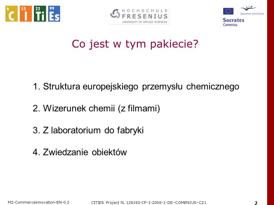 M2-Commerceinnovation-EN-0.2 CITIES Project N. 129193-CP-1-2006-1-DE–COMENIUS–C21 2 1.Struktura europejskiego przemysłu chemicznego 2.Wizerunek chemii