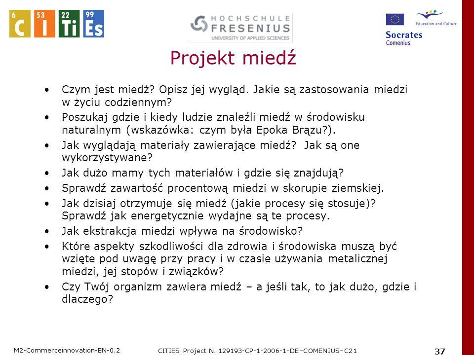 M2-Commerceinnovation-EN-0.2 CITIES Project N. 129193-CP-1-2006-1-DE–COMENIUS–C21 37 Projekt miedź Czym jest miedź? Opisz jej wygląd. Jakie są zastoso