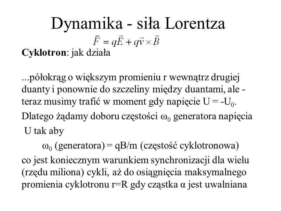 Dynamika - siła Lorentza Cyklotron: podsumowanie ω 0 =ω=qB/m, typowa wartość B=1[T=tesla=10000Gs] v=ωR, prędkość końcowa, 0<r<R, czy v/c << 1.