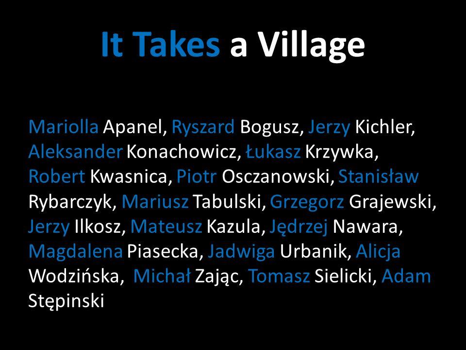 It Takes a Village Mariolla Apanel, Ryszard Bogusz, Jerzy Kichler, Aleksander Konachowicz, Łukasz Krzywka, Robert Kwasnica, Piotr Osczanowski, Stanisław Rybarczyk, Mariusz Tabulski, Grzegorz Grajewski, Jerzy Ilkosz, Mateusz Kazula, Jędrzej Nawara, Magdalena Piasecka, Jadwiga Urbanik, Alicja Wodzińska, Michał Zając, Tomasz Sielicki, Adam Stępinski