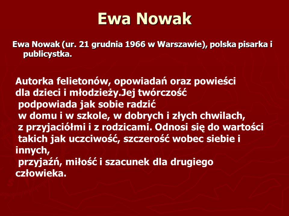 Ewa Nowak Ewa Nowak (ur. 21 grudnia 1966 w Warszawie), polska pisarka i publicystka. Autorka felietonów, opowiadań oraz powieści dla dzieci i młodzież