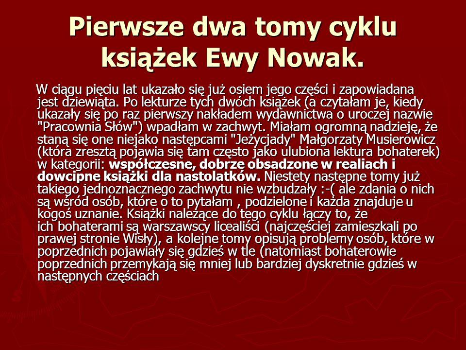Pierwsze dwa tomy cyklu książek Ewy Nowak. W ciągu pięciu lat ukazało się już osiem jego części i zapowiadana jest dziewiąta. Po lekturze tych dwóch k