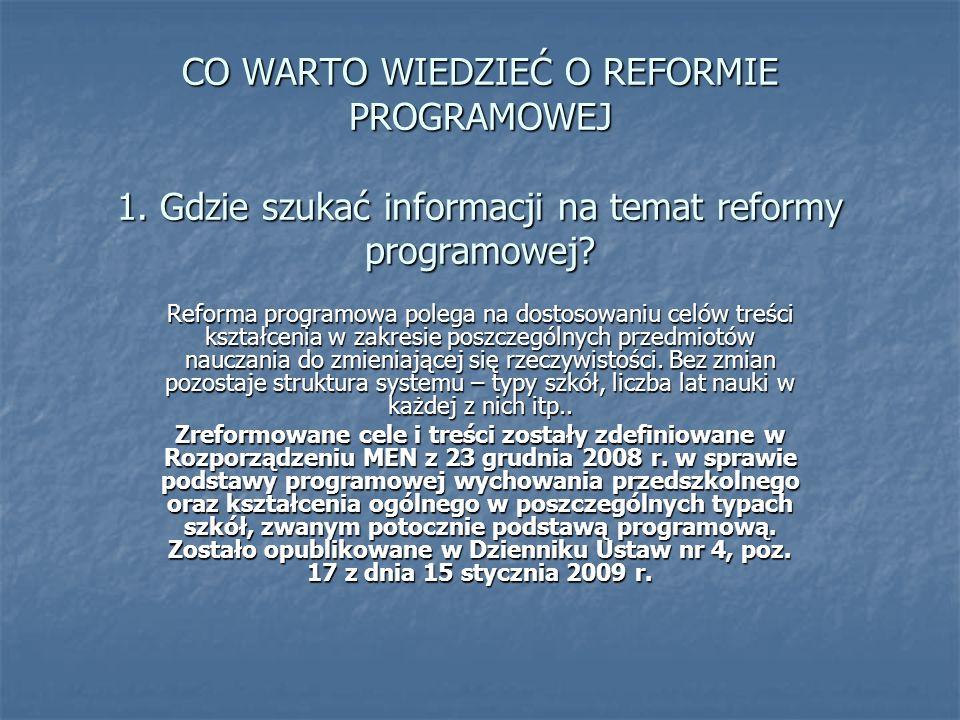 CO WARTO WIEDZIEĆ O REFORMIE PROGRAMOWEJ 1. Gdzie szukać informacji na temat reformy programowej? Reforma programowa polega na dostosowaniu celów treś
