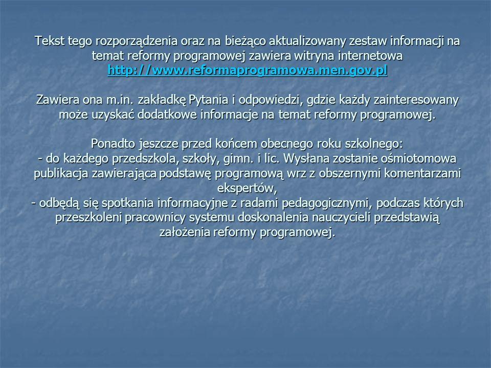 Tekst tego rozporządzenia oraz na bieżąco aktualizowany zestaw informacji na temat reformy programowej zawiera witryna internetowa http://www.reformap