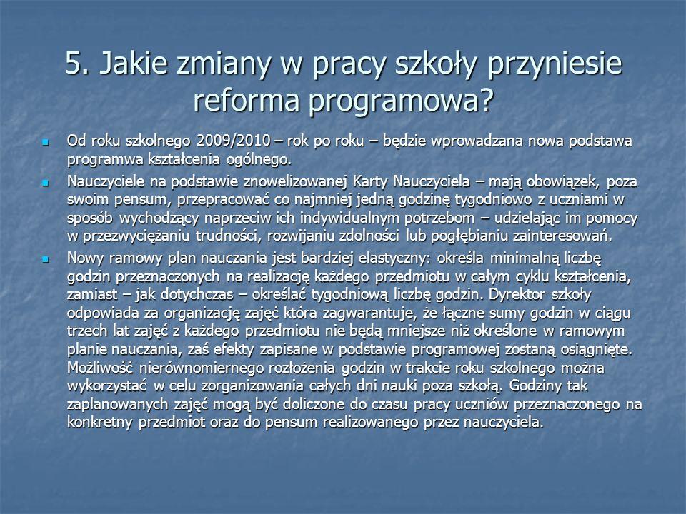 5. Jakie zmiany w pracy szkoły przyniesie reforma programowa? Od roku szkolnego 2009/2010 – rok po roku – będzie wprowadzana nowa podstawa programwa k