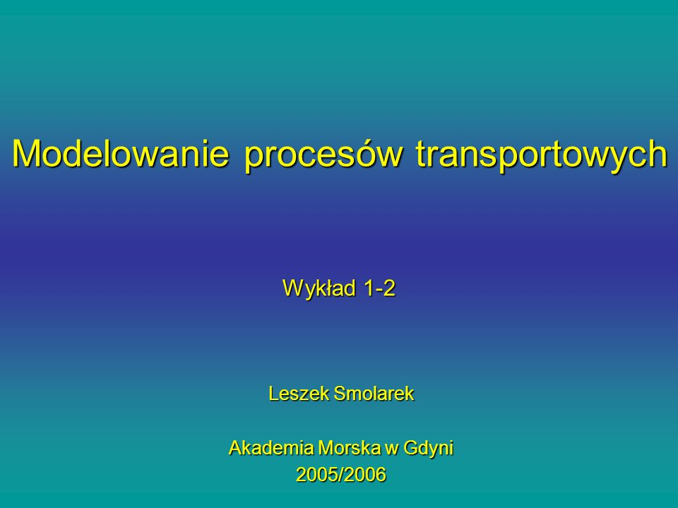 Wykład 1-2 Leszek Smolarek Akademia Morska w Gdyni 2005/2006 Modelowanie procesów transportowych