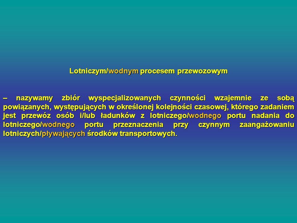 Lotniczym/wodnym procesem przewozowym – nazywamy zbiór wyspecjalizowanych czynności wzajemnie ze sobą powiązanych, występujących w określonej kolejnoś