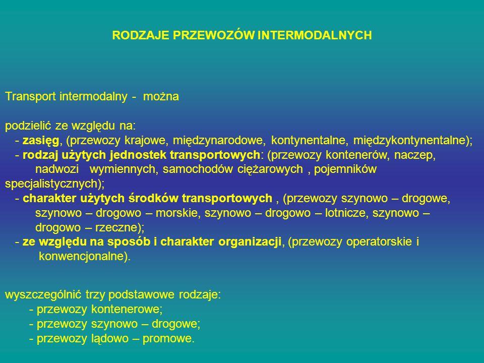 RODZAJE PRZEWOZÓW INTERMODALNYCH Transport intermodalny - można podzielić ze względu na: - zasięg, (przewozy krajowe, międzynarodowe, kontynentalne, m