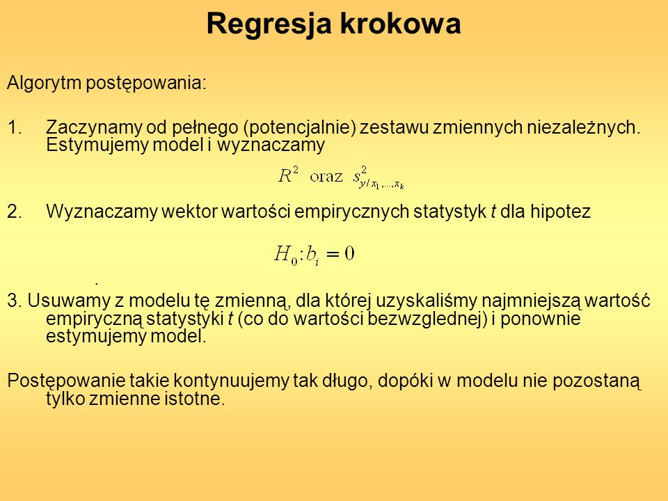 Regresja krokowa Algorytm postępowania: 1.Zaczynamy od pełnego (potencjalnie) zestawu zmiennych niezależnych. Estymujemy model i wyznaczamy 2.Wyznacza