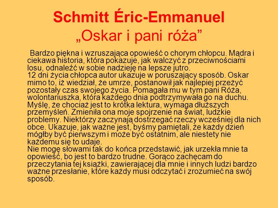 Schmitt Éric-Emmanuel Oskar i pani róża Bardzo piękna i wzruszająca opowieść o chorym chłopcu. Mądra i ciekawa historia, która pokazuje, jak walczyć z