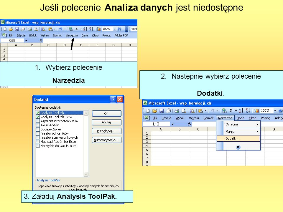 Jeśli polecenie Analiza danych jest niedostępne 1.Wybierz polecenie Narzędzia 2.Następnie wybierz polecenie Dodatki. 3. Załaduj Analysis ToolPak.