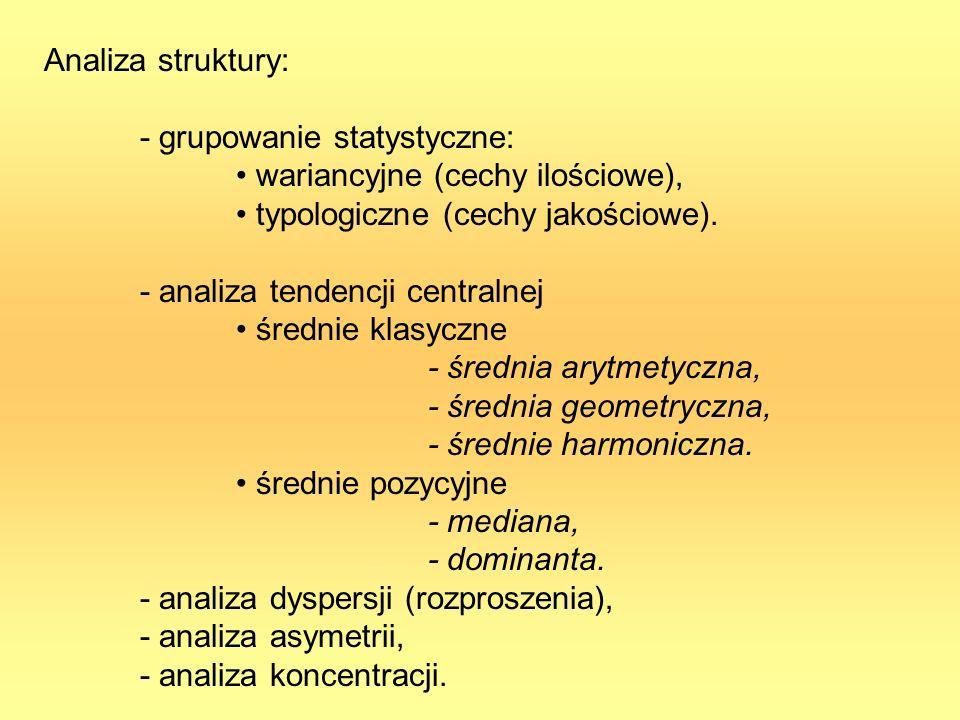 Analiza struktury: - grupowanie statystyczne: wariancyjne (cechy ilościowe), typologiczne (cechy jakościowe). - analiza tendencji centralnej średnie k