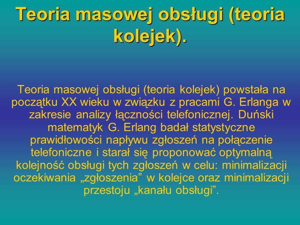 Teoria masowej obsługi (teoria kolejek). Teoria masowej obsługi (teoria kolejek) powstała na początku XX wieku w związku z pracami G. Erlanga w zakres