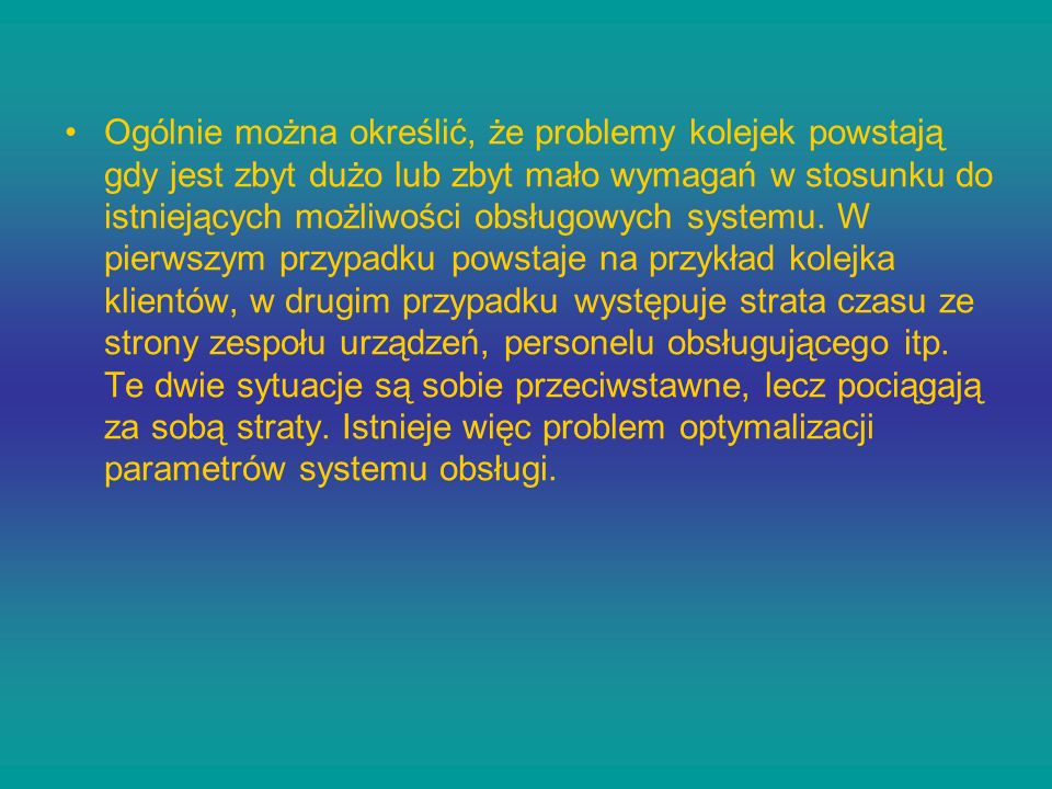 Ogólnie można określić, że problemy kolejek powstają gdy jest zbyt dużo lub zbyt mało wymagań w stosunku do istniejących możliwości obsługowych system