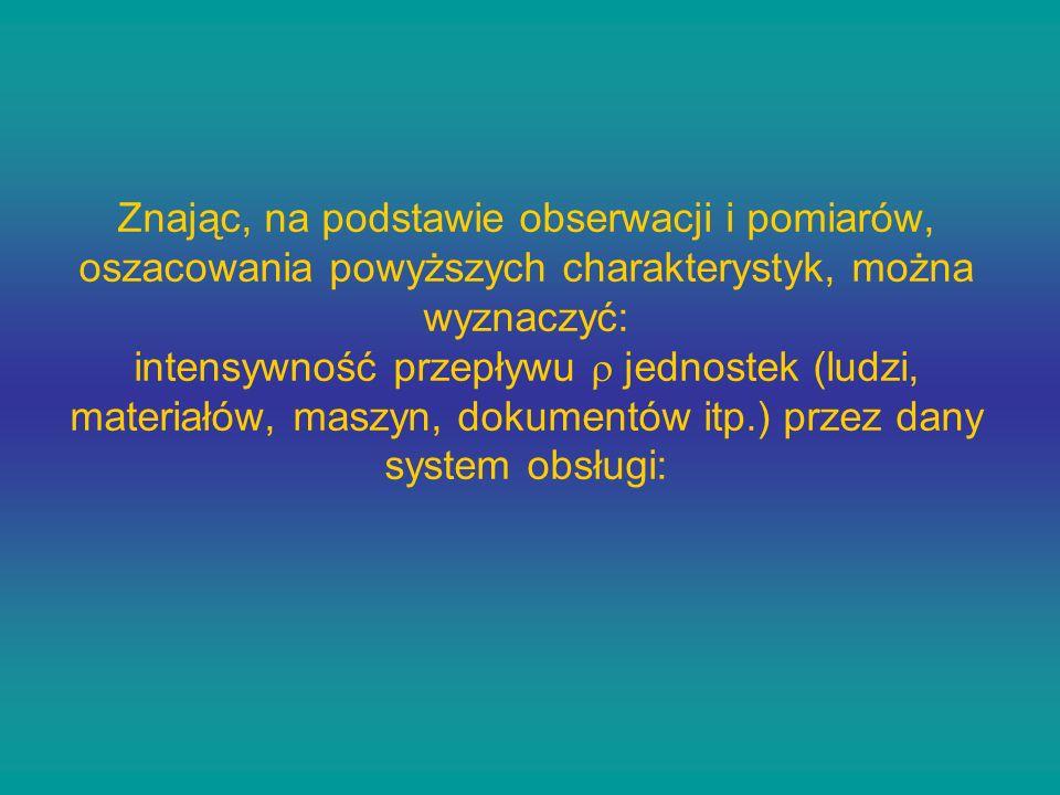 Znając, na podstawie obserwacji i pomiarów, oszacowania powyższych charakterystyk, można wyznaczyć: intensywność przepływu jednostek (ludzi, materiałó