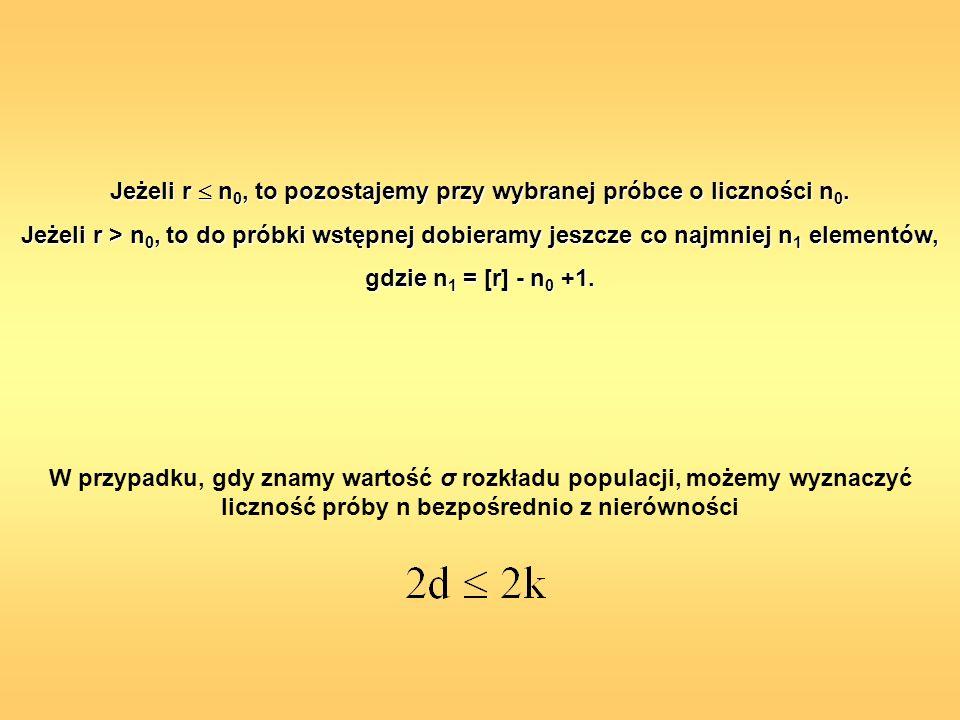 Jeżeli r n 0, to pozostajemy przy wybranej próbce o liczności n 0. Jeżeli r > n 0, to do próbki wstępnej dobieramy jeszcze co najmniej n 1 elementów,