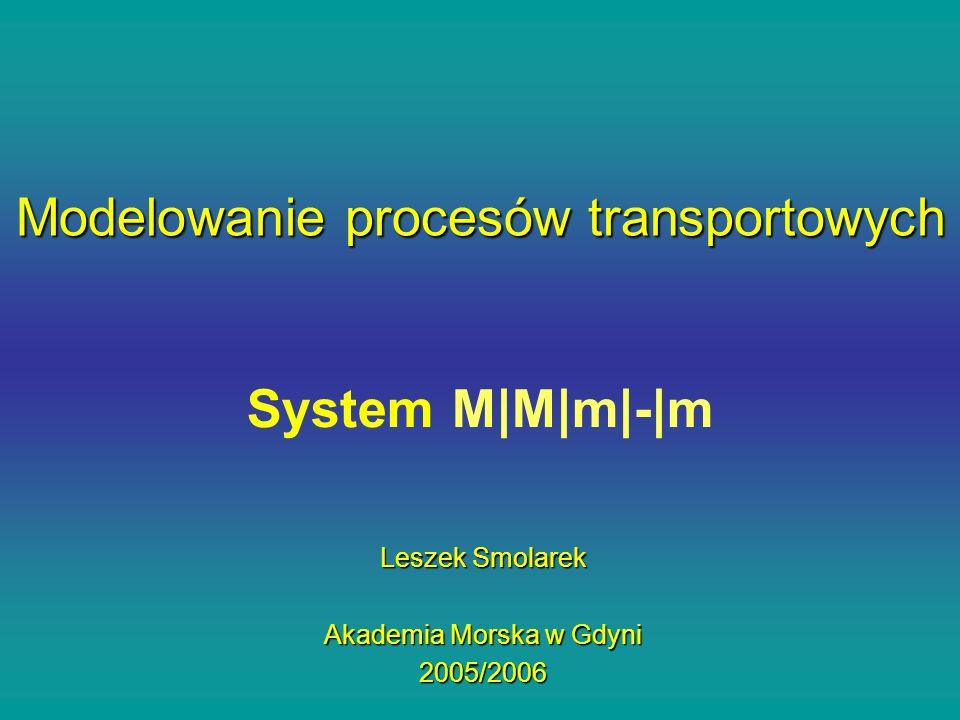 System M|M|m|-|m Leszek Smolarek Akademia Morska w Gdyni 2005/2006 Modelowanie procesów transportowych