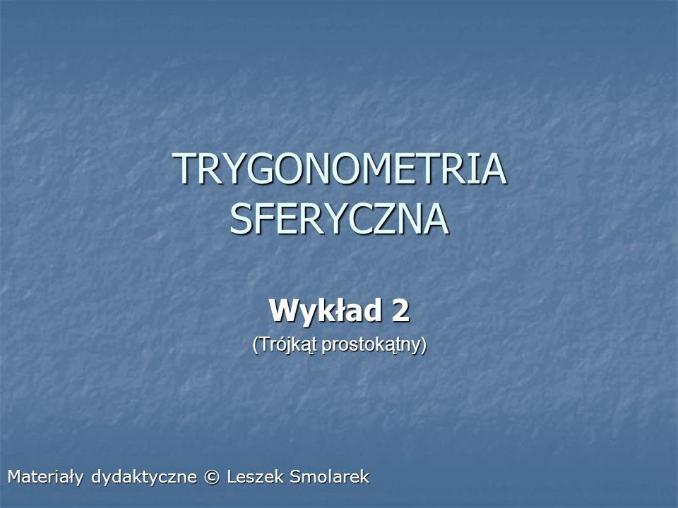 TRYGONOMETRIA SFERYCZNA Wykład 2 (Trójkąt prostokątny) Materiały dydaktyczne © Leszek Smolarek