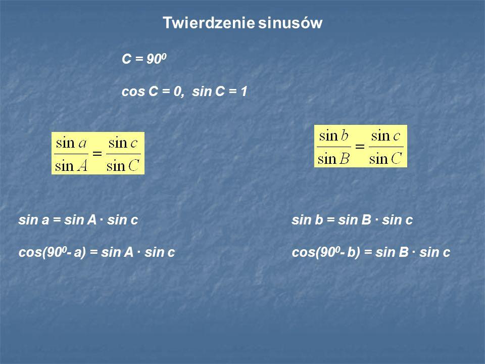 sin a = sin A · sin c cos(90 0 - a) = sin A · sin c sin b = sin B · sin c cos(90 0 - b) = sin B · sin c Twierdzenie sinusów C = 90 0 cos C = 0, sin C