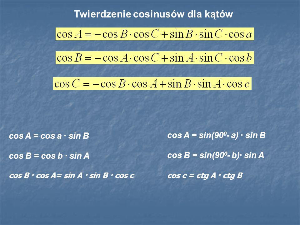 cos A = sin(90 0 - a) · sin B cos B = sin(90 0 - b)· sin A cos c = ctg A · ctg B Twierdzenie cosinusów dla kątów cos A = cos a · sin B cos B = cos b ·