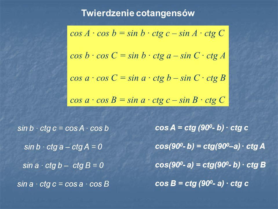 cos A = ctg (90 0 - b) · ctg c cos(90 0 - b) = ctg(90 0 –a) · ctg A cos(90 0 - a) = ctg(90 0 - b) · ctg B cos B = ctg (90 0 - a) · ctg c Twierdzenie c