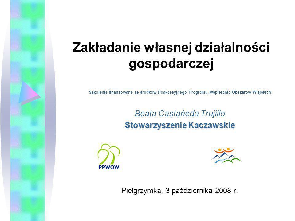 Zakładanie własnej działalności gospodarczej Szkolenie finansowane ze środków Poakcesyjnego Programu Wspierania Obszarów Wiejskich Beata Castańeda Tru