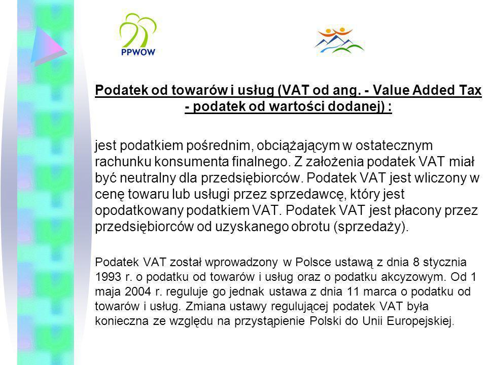Podatek od towarów i usług (VAT od ang. - Value Added Tax - podatek od wartości dodanej) : jest podatkiem pośrednim, obciążającym w ostatecznym rachun