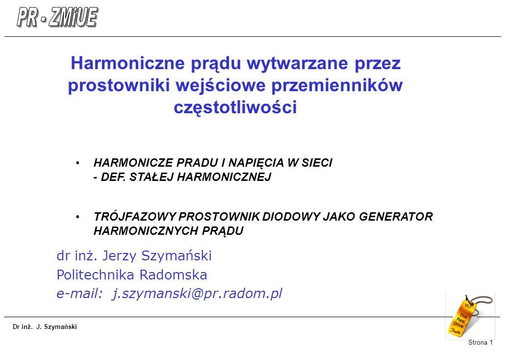 Dr inż. J. Szymański Strona 1 Harmoniczne prądu wytwarzane przez prostowniki wejściowe przemienników częstotliwości HARMONICZE PRADU I NAPIĘCIA W SIEC